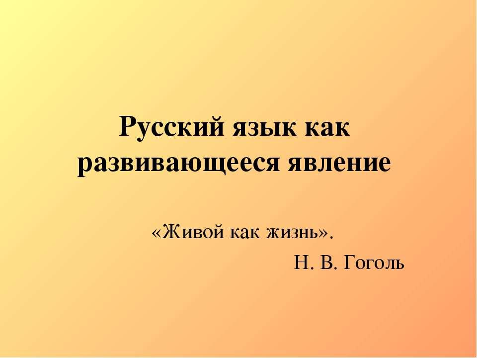 Русский язык как развивающееся явление «Живой как жизнь». Н. В. Гоголь