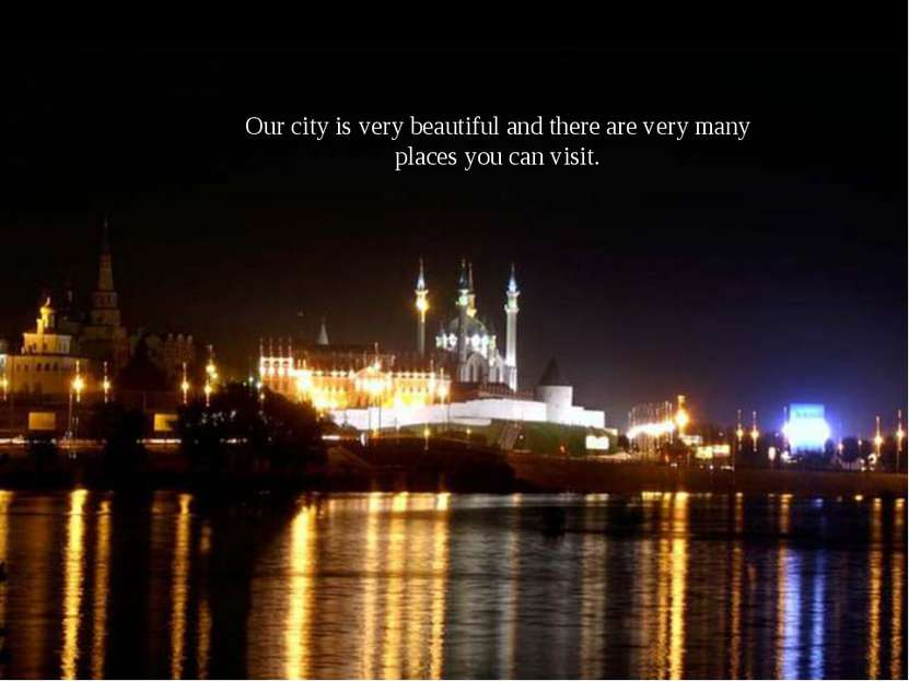 Our city is very beautiful and there are very many places you can visit.