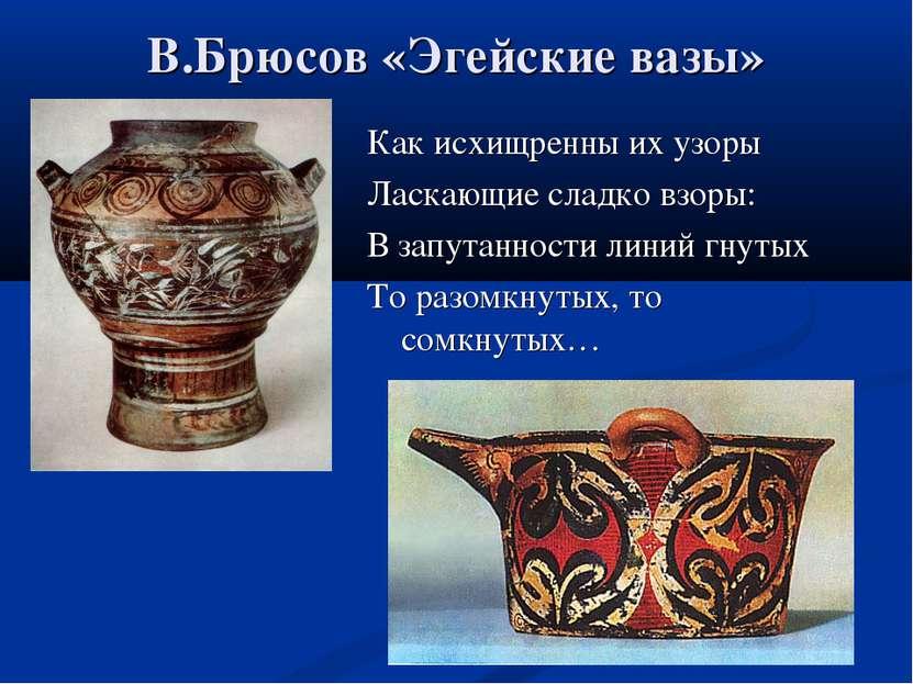В.Брюсов «Эгейские вазы» Как исхищренны их узоры Ласкающие сладко взоры: В за...