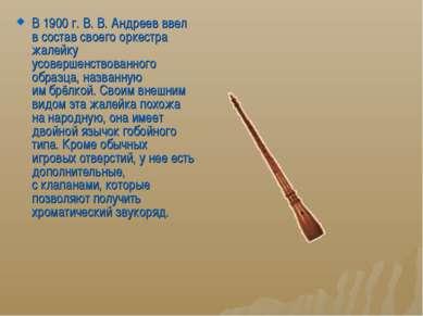 В 1900г.В.В. Андреев ввел всостав своего оркестра жалейку усовершенствова...