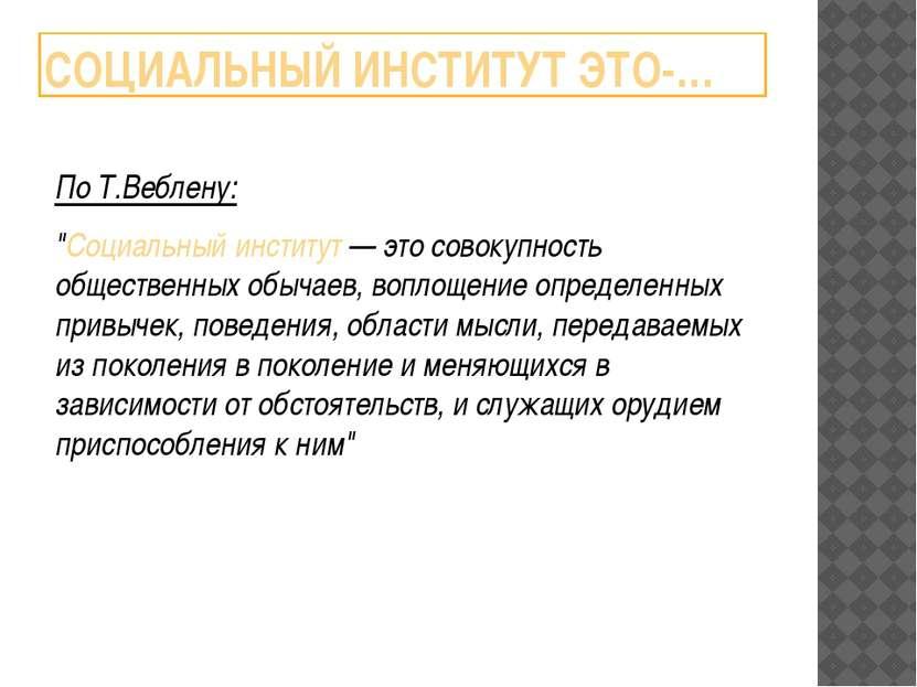 """СОЦИАЛЬНЫЙ ИНСТИТУТ ЭТО-… По Т.Веблену: """"Социальный институт — это совокупнос..."""