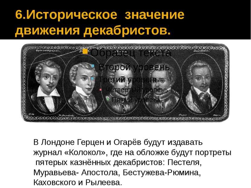 6.Историческое значение движения декабристов. В Лондоне Герцен и Огарёв будут...