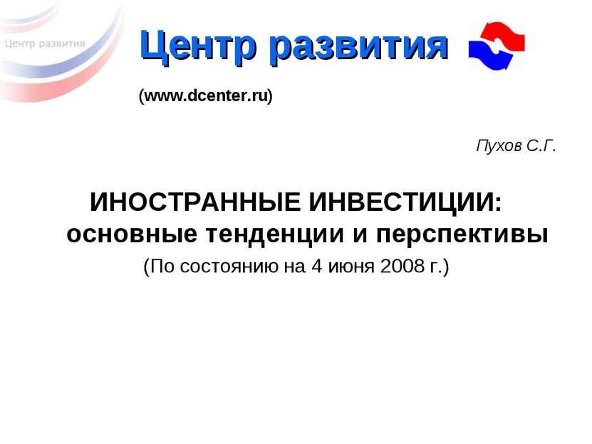 Центр развития (www.dcenter.ru) Пухов С.Г. ИНОСТРАННЫЕ ИНВЕСТИЦИИ: основные т...