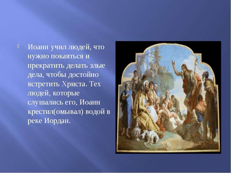 Иоанн учил людей, что нужно покаяться и прекратить делать злые дела, чтобы до...