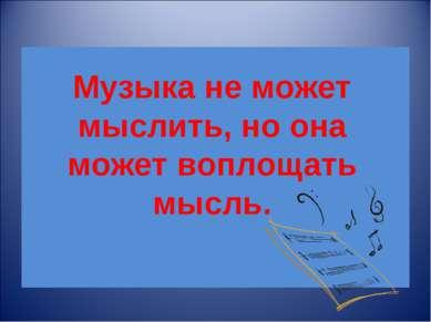Музыка не может мыслить, но она может воплощать мысль.