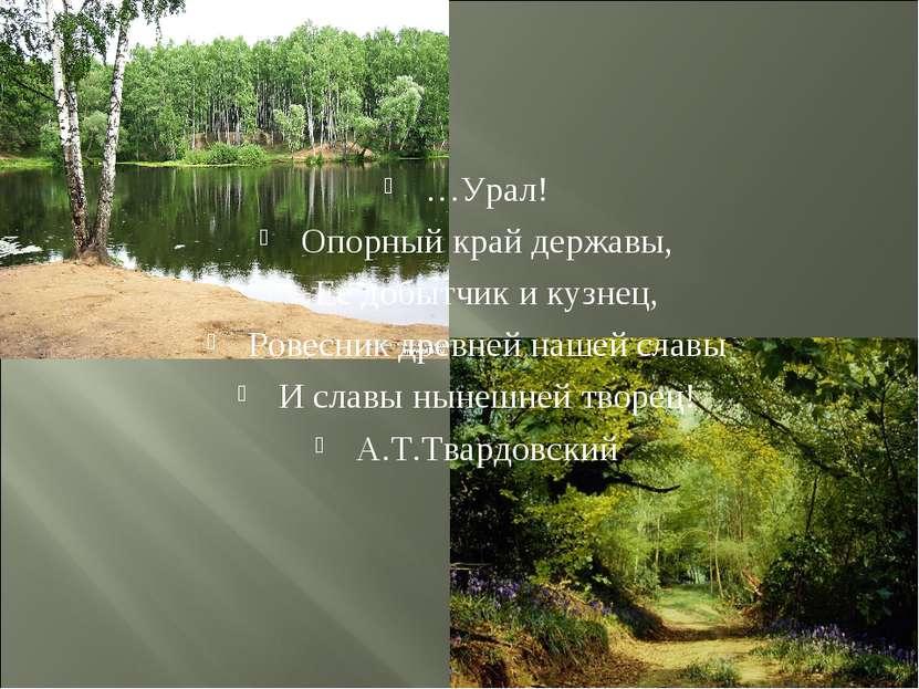 …Урал! Опорный край державы, Ее добытчик и кузнец, Ровесник древней нашей сла...