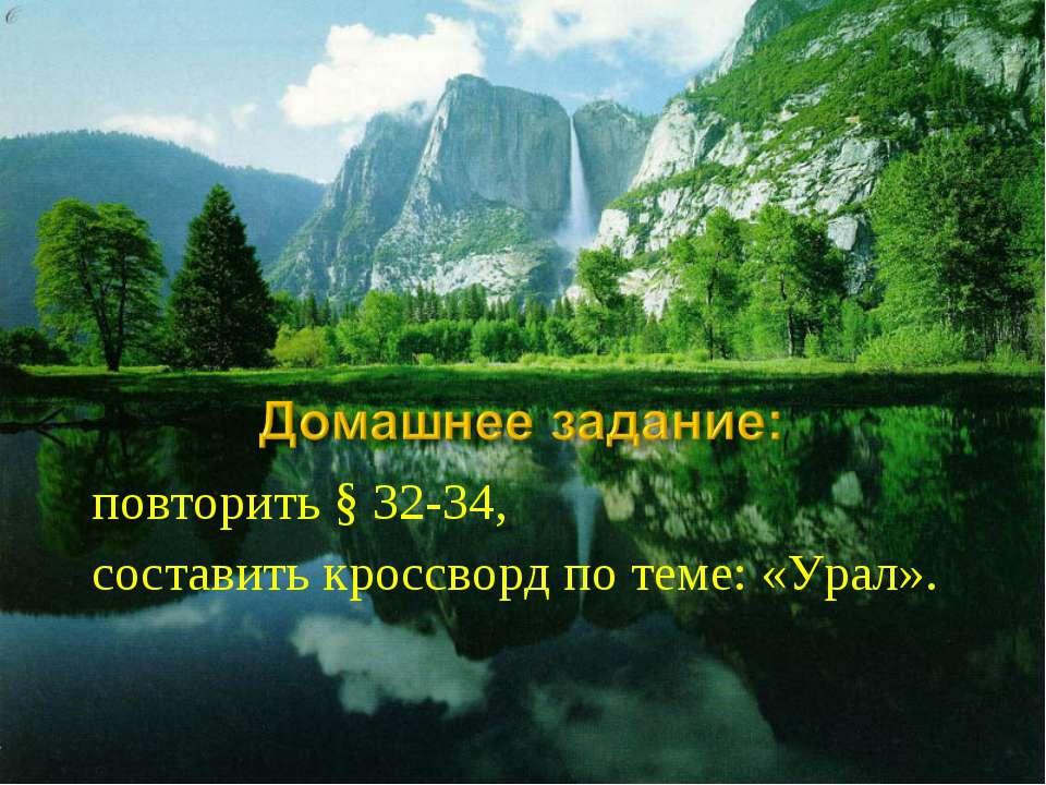 повторить § 32-34, составить кроссворд по теме: «Урал».