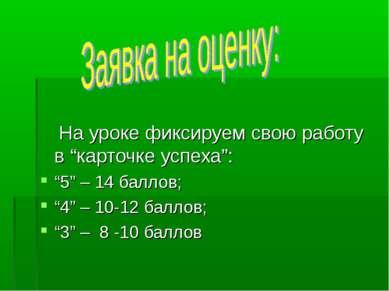 """На уроке фиксируем свою работу в """"карточке успеха"""": """"5"""" – 14 баллов; """"4"""" – 10..."""