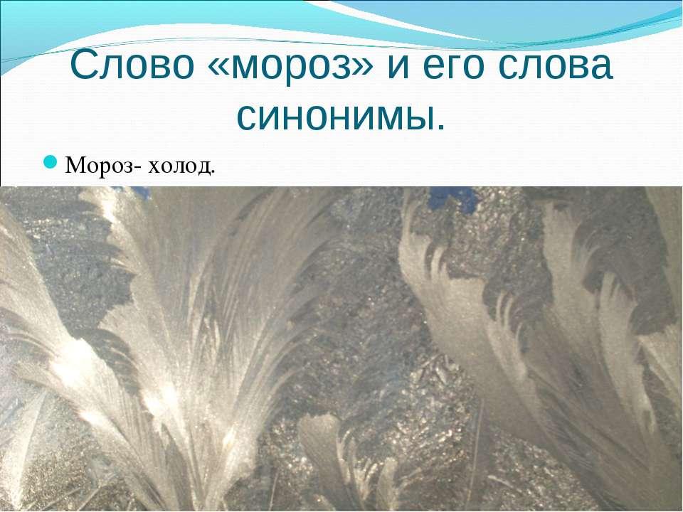 Слово «мороз» и его слова синонимы. Мороз- холод.