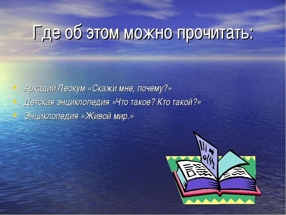 Где об этом можно прочитать: Аркадий Леокум «Скажи мне, почему?» Детская энци...