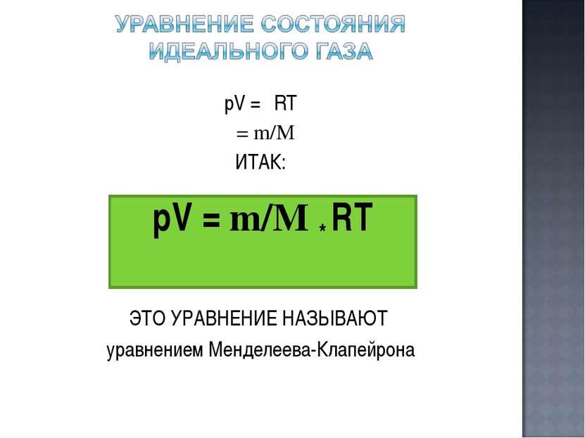 pV = νRT ν= m/M ИТАК: ЭТО УРАВНЕНИЕ НАЗЫВАЮТ уравнением Менделеева-Клапейрона...