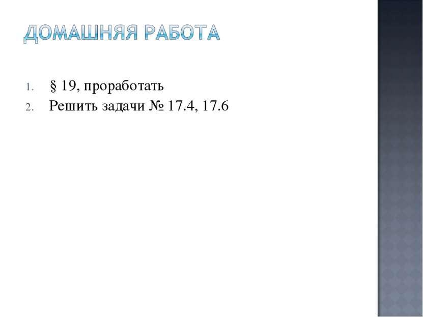 § 19, проработать Решить задачи № 17.4, 17.6