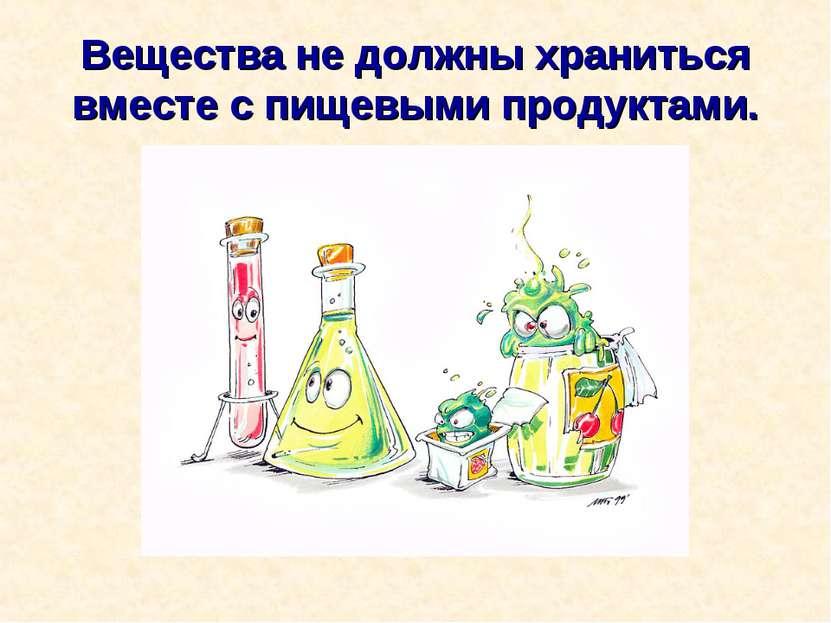 Вещества не должны храниться вместе с пищевыми продуктами.