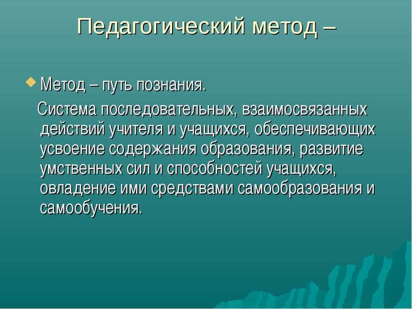 Педагогический метод – Метод – путь познания. Система последовательных, взаим...