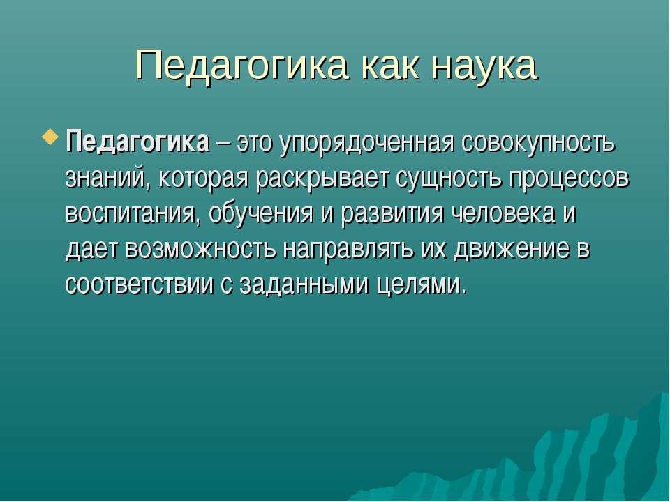 Педагогика как наука Педагогика – это упорядоченная совокупность знаний, кото...