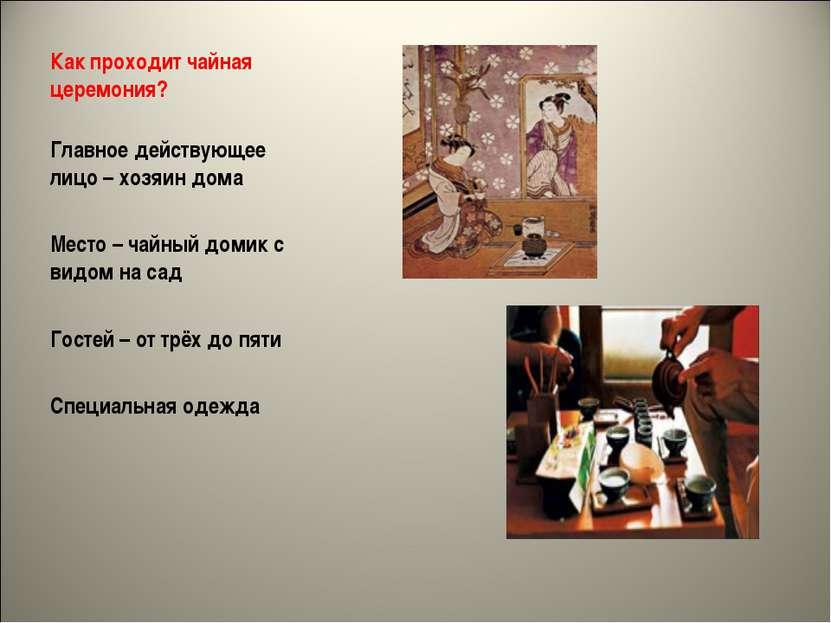 Как проходит чайная церемония? Главное действующее лицо – хозяин дома Место –...