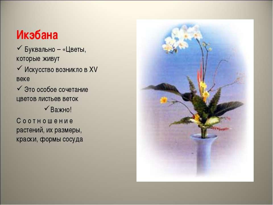 Икэбана Буквально – «Цветы, которые живут Искусство возникло в XV веке Это ос...