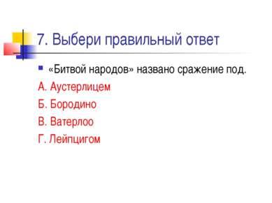 7. Выбери правильный ответ «Битвой народов» названо сражение под. А. Аустерли...