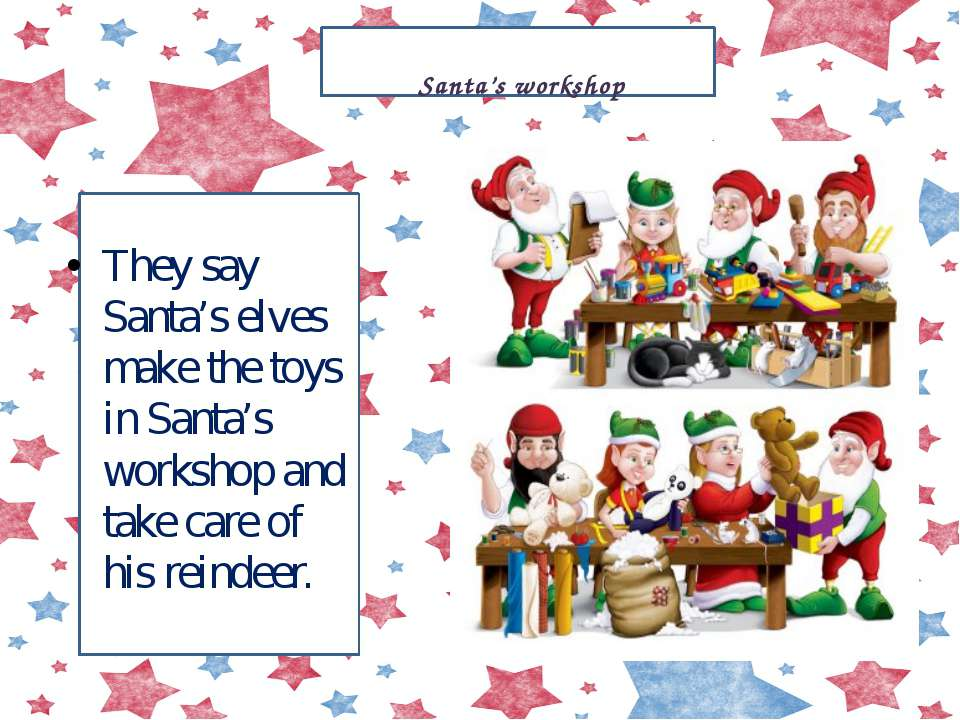 They say Santa's elves make the toys in Santa's workshop and take care of his...