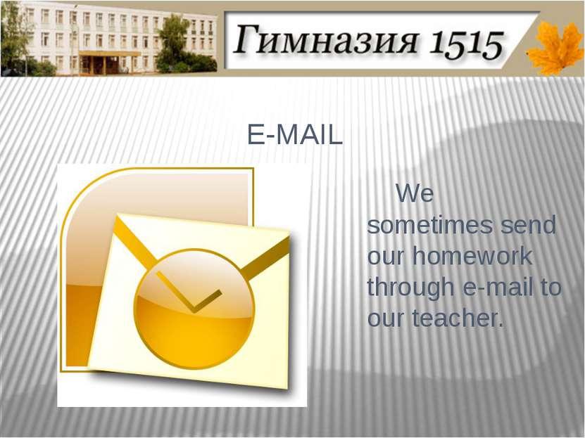 E-MAIL We sometimes send our homework through e-mail to our teacher.
