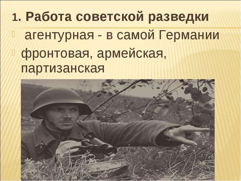 1. Работа советской разведки агентурная - в самой Германии фронтовая, армейск...