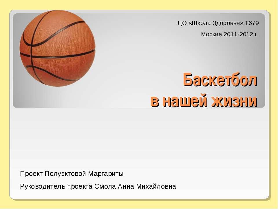 Баскетбол в нашей жизни ЦО «Школа Здоровья» 1679 Москва 2011-2012 г. Проект П...