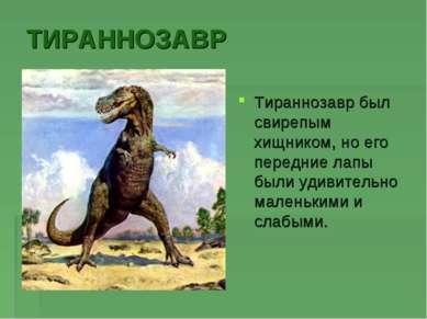 ТИРАННОЗАВР Тираннозавр был свирепым хищником, но его передние лапы были удив...