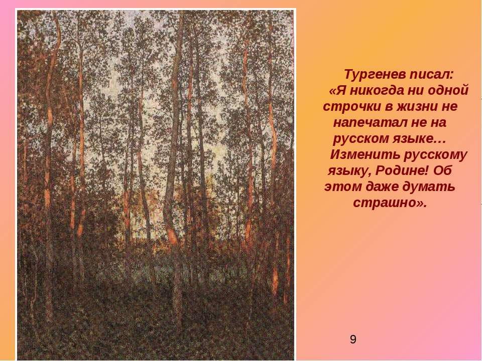 Тургенев писал: «Я никогда ни одной строчки в жизни не напечатал не на русско...