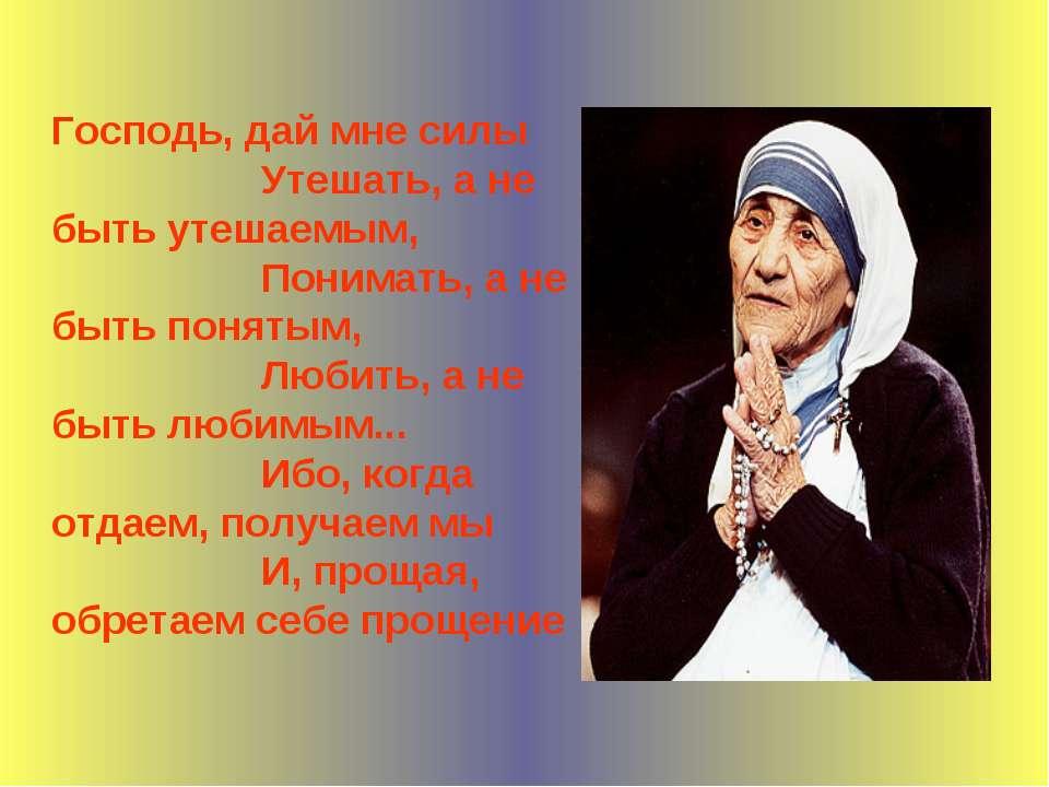 Господь, дай мне силы Утешать, а не быть утешаемым, Понимать, а не быть понят...