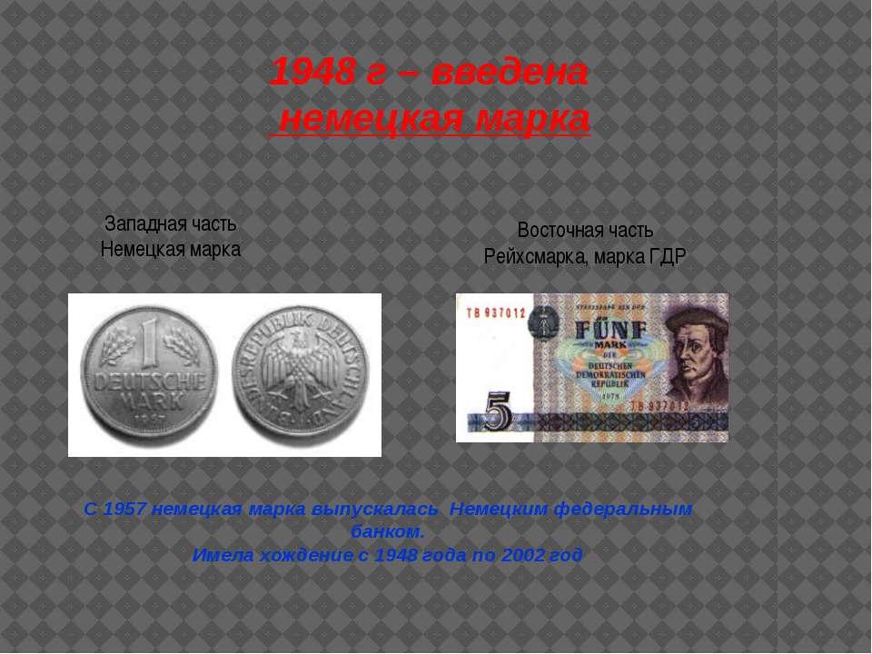 1948 г – введена немецкая марка Западная часть Немецкая марка Восточная часть...