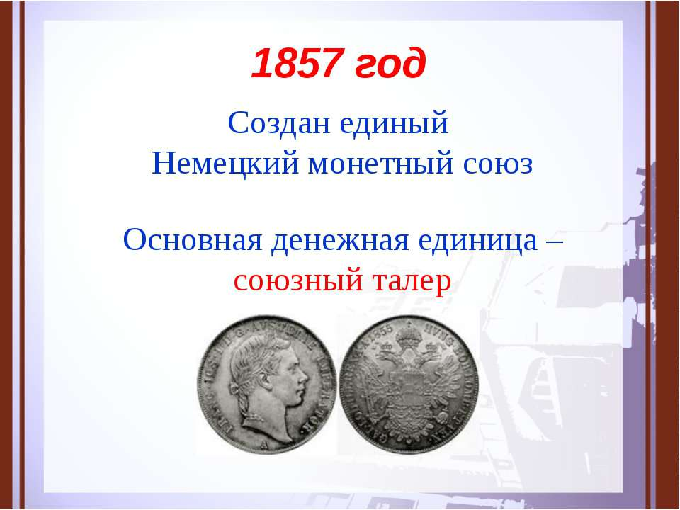 1857 год Создан единый Немецкий монетный союз Основная денежная единица – сою...