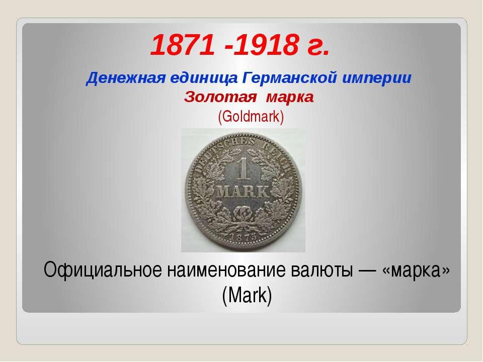 1871 -1918 г. Денежная единица Германской империи Золотая марка (Goldmark) Оф...