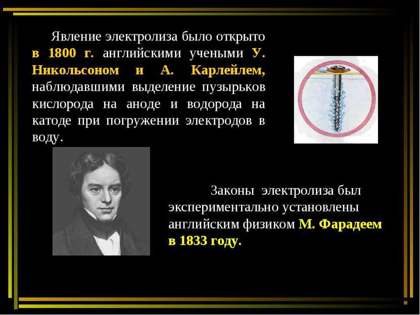 Явление электролиза было открыто в 1800 г. английскими учеными У. Никольсоном...