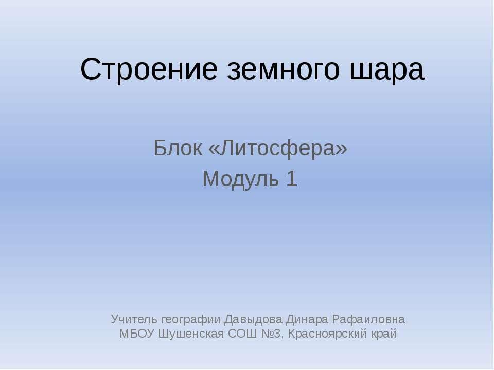 Строение земного шара Блок «Литосфера» Модуль 1 Учитель географии Давыдова Ди...