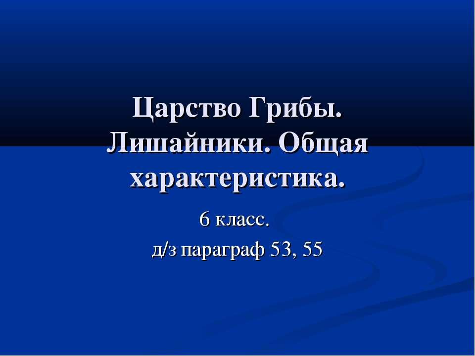 Царство Грибы. Лишайники. Общая характеристика. 6 класс. д/з параграф 53, 55