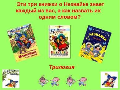 Эти три книжки о Незнайке знает каждый из вас, а как назвать их одним словом?...