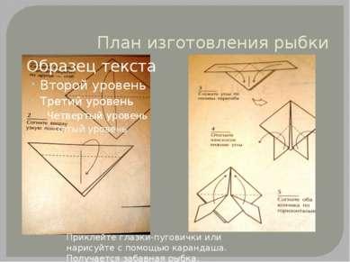 План изготовления рыбки Приклейте глазки-пуговички или нарисуйте с помощью ка...