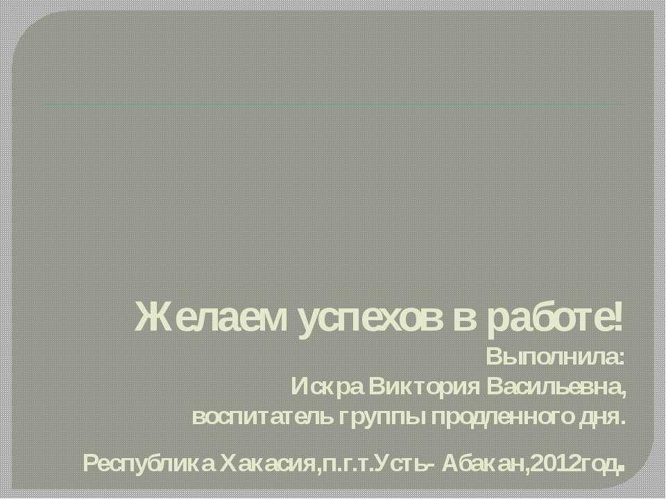 Желаем успехов в работе! Выполнила: Искра Виктория Васильевна, воспитатель гр...