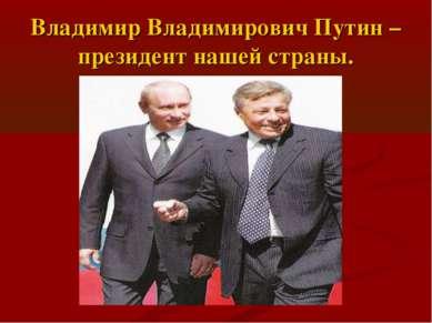 Владимир Владимирович Путин – президент нашей страны.