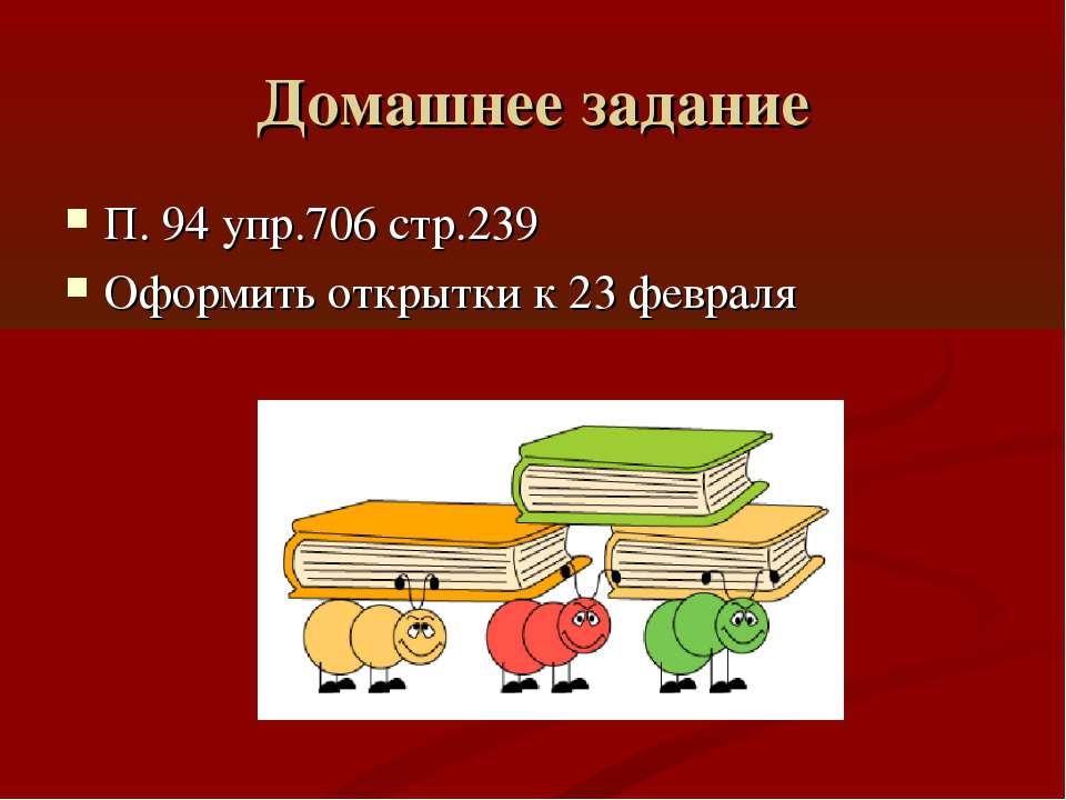 Домашнее задание П. 94 упр.706 стр.239 Оформить открытки к 23 февраля