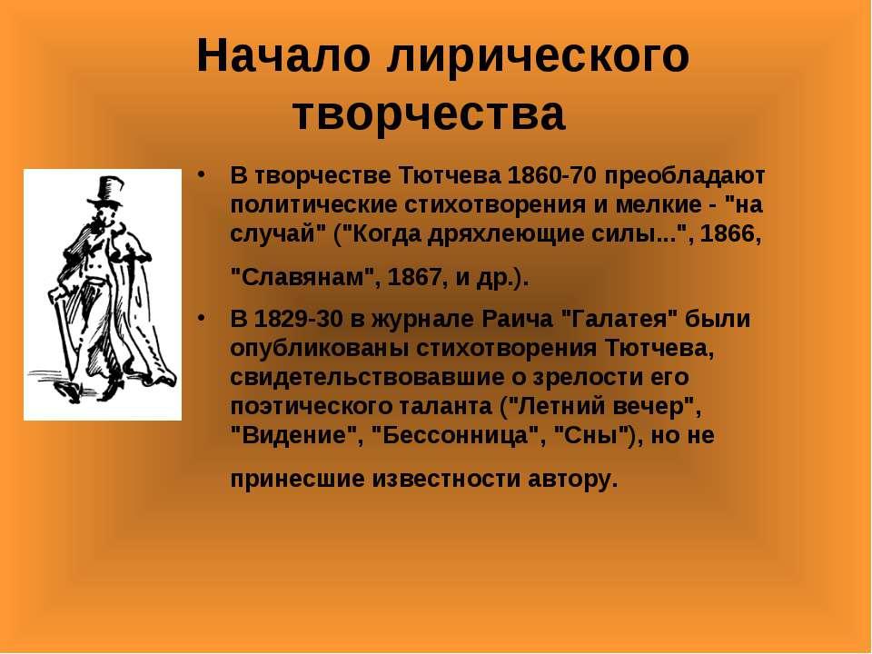 Начало лирического творчества В творчестве Тютчева 1860-70 преобладают полити...