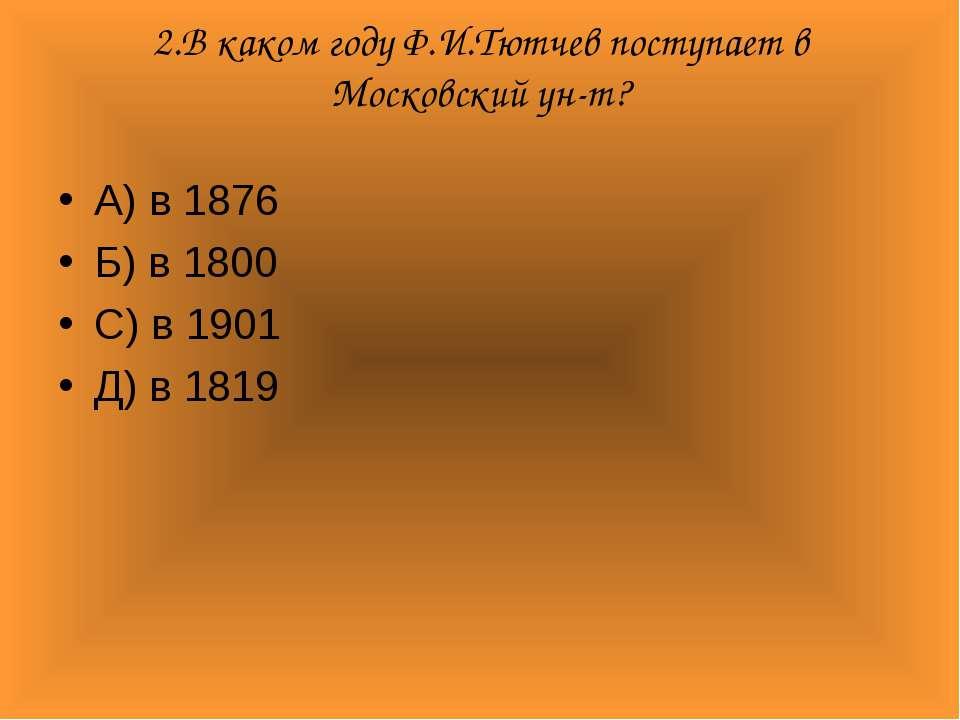 2.В каком году Ф.И.Тютчев поступает в Московский ун-т? А) в 1876 Б) в 1800 С)...