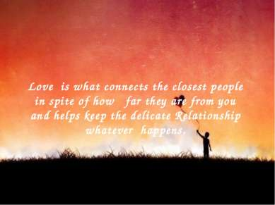 Love is what connects the closest people in spite of how far they are from yo...