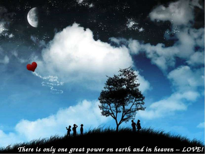 There is only one great power on earth and in heaven – LOVE!