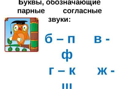 Буквы, обозначающие парные согласные звуки: б – п в - ф г – к ж - ш д – т з - с