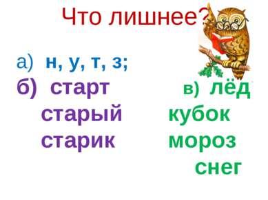 Что лишнее? а) н, у, т, з; б) старт в) лёд старый кубок старик мороз снег