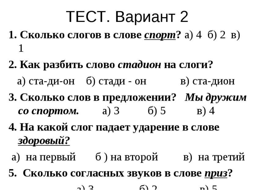 ТЕСТ. Вариант 2 1. Сколько слогов в слове спорт? а) 4 б) 2 в) 1 2. Как разбит...