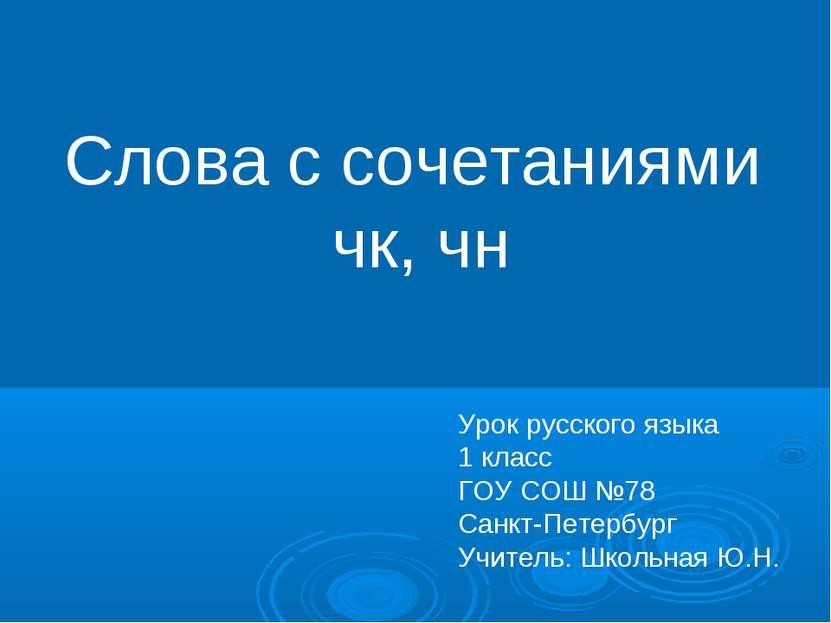 Слова с сочетаниями чк, чн Урок русского языка 1 класс ГОУ СОШ №78 Санкт-Пете...