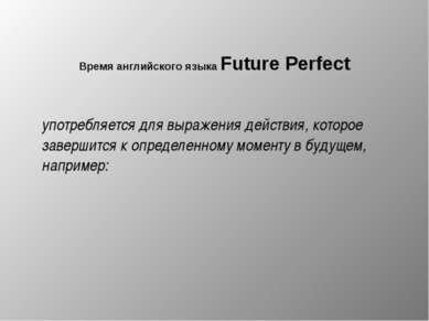 Время английского языкаFuture Perfect  употребляетсядля выражения действия...