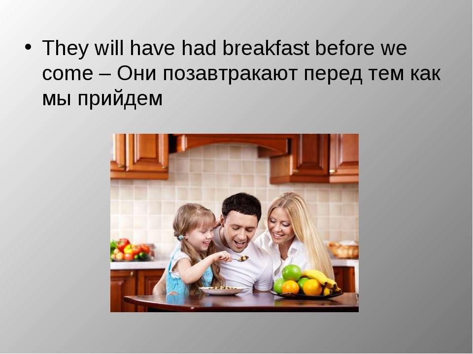 They will have had breakfast before we come – Они позавтракают перед тем как ...